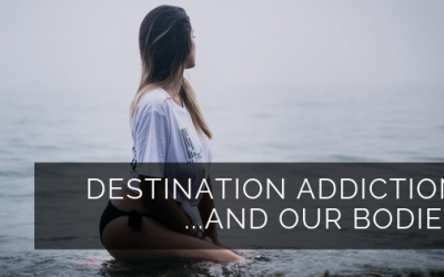 Destination Addiction & our bodies