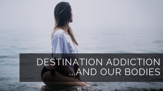 Destination Addiction & our bodies